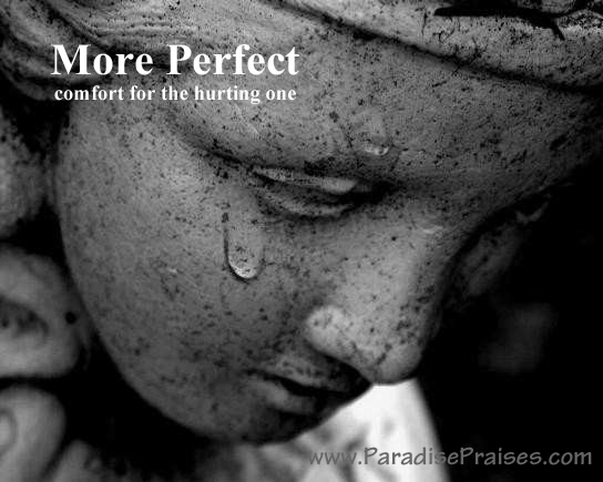More Perfect, Comfort for the Hurting One www.ParadisePraises.com