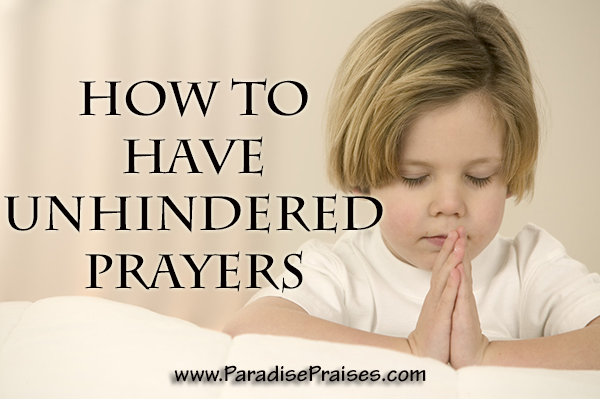 How to Have Unhindered Prayers www.ParadisePraises.com