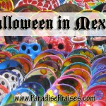 Halloween and Day of the Dead in Mexico www.ParadisePraises.com