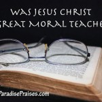 Was Jesus a Great Moral Teacher? www.ParadisePraises.com