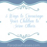 5 Ways to Encourage Your Children to Serve Others www.ParadisePraises.com