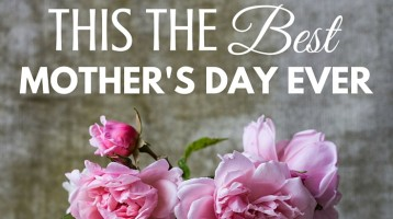 5 Ways to Make This the Best Mother's Day Ever!