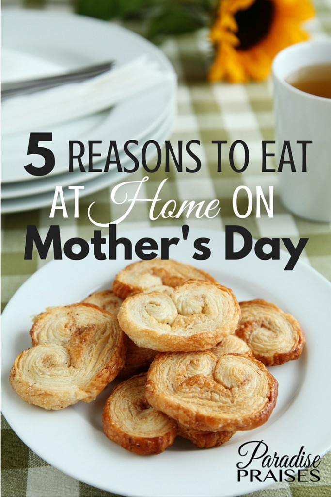 5 reasons to eat at home on Mother's Day. Enjoy the day with your family and enjoy your special day. Christian motherhood encouragement from ParadisePraises.com