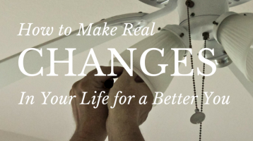 How to Make Real Changes in Your Life for a Better You
