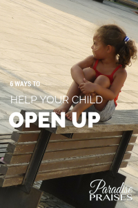 6 Ways to Help Your Child Open Up, Parenting Tips from ParadisePraises.com