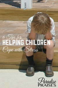 6 Tips for Helping Children Cope with Stress via ParadisePraises.com