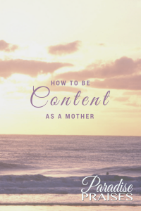 How to Be Content as a Mother by Phyllis Sather at ParadisePraises.com