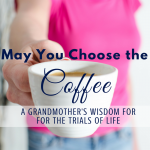 May you choose the coffee... A Grandmother's Wisdom for the Trials of life via ParadisePraises.com