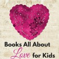 Books All About Love for Kids. A fun collection of children's books celebrating the love of parents. Includes What to Read Wednesday, a family friendly link-up.