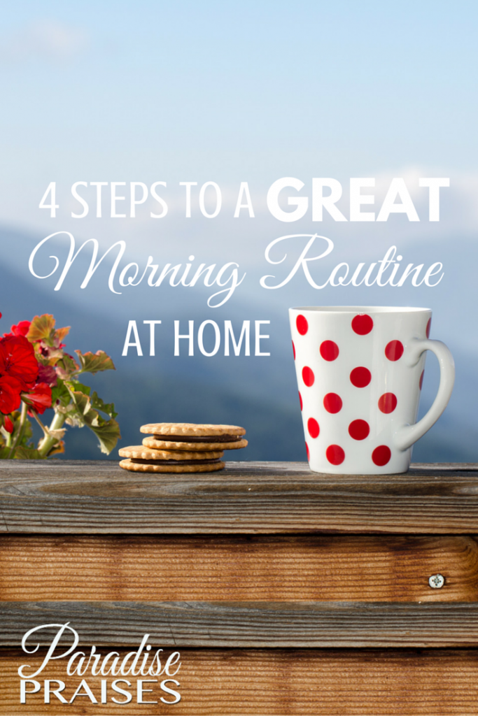 4 Steps to a Great Morning Routine at Home paradisepraises.com