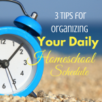 3 Tips for organizing your daily homeschool schedule
