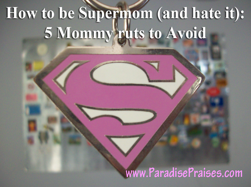 How to be Super Mom (and hate it): 5 Mommy Ruts to Avoid