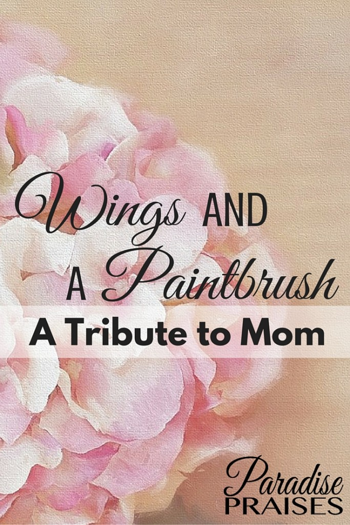 A special Mother's Day tribute to Mom. Wings and a paintbrush and who they relate to motherhood. Get more Christian motherhood encouragement at ParadisePraises.com