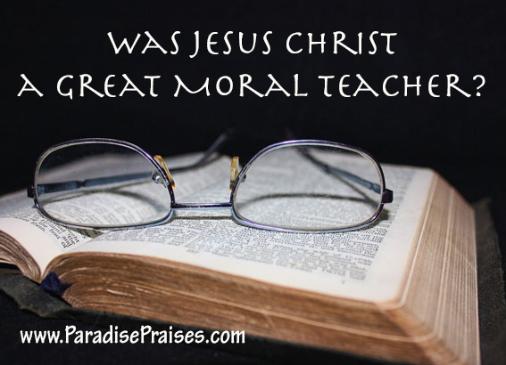 Was Jesus Christ a Great Moral Teacher?