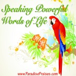Speaking words of life www.ParadisePraises.com