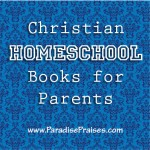 Christian homeschool books for parents www.Paradisepraises.com