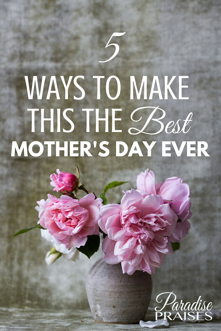 5 ways to make this the best mother u0027s day ever paradise praises