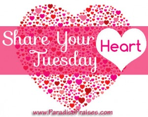 Share Your Heart Tuesday @ParadisePraises.com