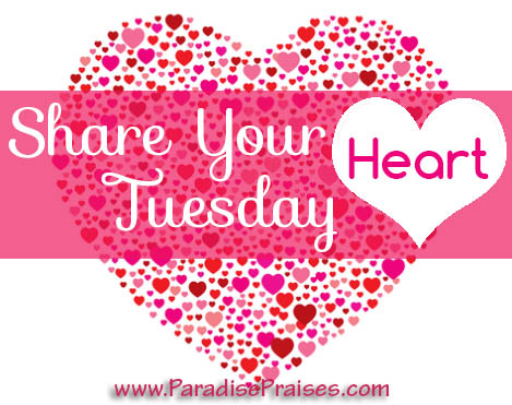 Share Your Heart Tuesday ParadisePraises.com