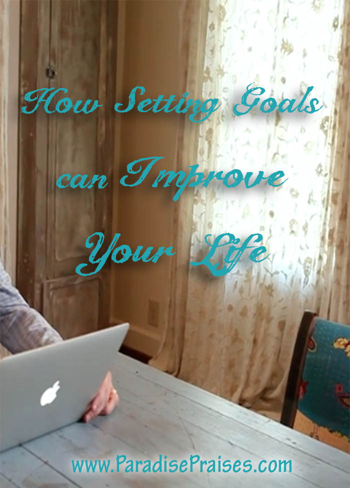 How Setting Goals can Improve Your Life @ ParadisePraises.com