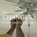 How to Make Real Changes in Your Life for a Better You via ParadisePraises.com