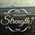 How do you find strength? Paradisepraises.com