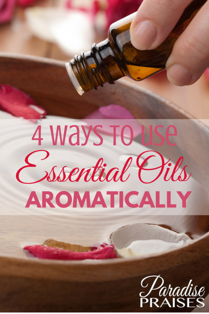 4 Ways to Use Essential Oils Aromatically via ParadisePraises.com