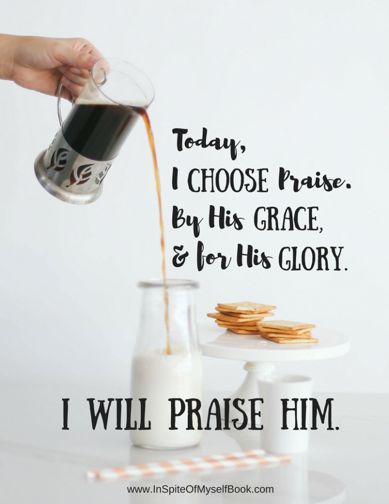 Today, I Choose Praise. inspiteofmyselfbook.com katie hornor