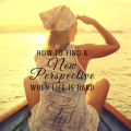 how to find a new perspective when life is hard, paradisepraises.com