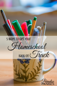 5 Ways to Get Your 5 ways to get your Homeschool Back on Track , paradisepraises.com